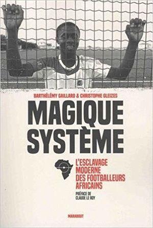 MAGIQUE SYSTEME. L ESCLAVAGE MODERNE DEL FOOTBALLEURS AFRICAINS