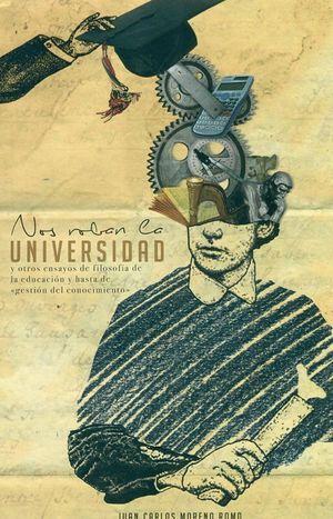 NOS ROBAN LA UNIVERSIDAD Y OTROS ENSAYOS DE LA EDUCACIÓN Y HASTA DE GESTION DEL CONOCIMIENTO