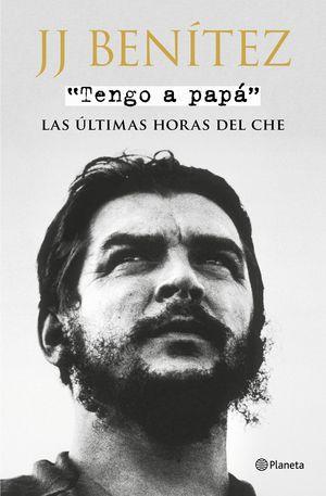 TENGO A PAPÁ. LAS ÚLTIMAS HORAS DEL CHE