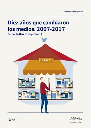 DIEZ AÑOS QUE CAMBIARON LOS MEDIOS: 2007-2017