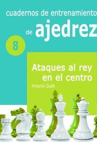 CUADERNOS DE ENTRENAMIENTO EN AJEDREZ 8 ATAQUES AL REY EN EL CENTRO