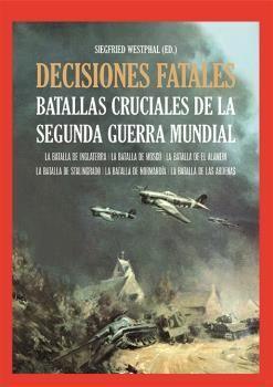 DECISIONES FATALES. BATALLAS CRUCIALES DE LA SEGUNDA GUERRA MUNDIAL