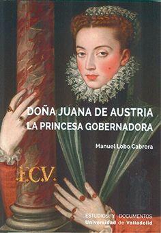 DOÑA JUANA DE AUSTRIA. LA PRINCESA GOBERNADORA