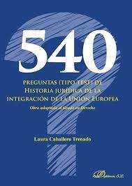 540 PREGUNTAS (TIPO TEST) DE HISTORIA JURIDICA DE LA INTEGRACION DE LA UNIÓN EUROPEA
