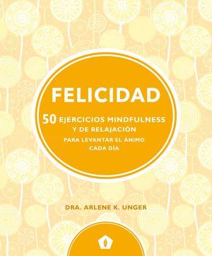 FELICIDAD. 50 EJERCICIOS MINDFULNESS Y DE RELAJACION PARA LEVANTAR EL ANIMO CADA DIA