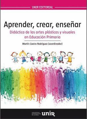 APRENDER, CREAR, ENSEÑAR. DIDÁCTICA DE LAS ARTES PLÁSTICAS Y VISUALES EN EDUCACIÓN