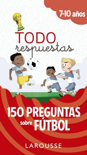 TODO RESPUESTAS. 150 PREGUNTAS SOBRE FÚTBOL. 7-10 AÑOS