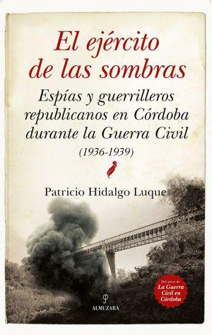 EL EJÉRCITO DE LAS SOMBRAS. ESPÍAS Y GUERRILLEROS REPUBLICANOS EN CÓRDOBA DURANTE LA GUERRA CIVIL