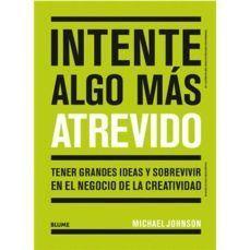 INTENTE ALGO MÁS ATREVIDO. TENER GRANDES IDEAS Y SOBREVIVIR EN EL NEGOCIO DE LA CREATIVIDAD