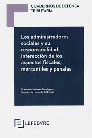 LOS ADMINISTRADORES SOCIALES Y SU RESPONSABILIDAD. INTERACCIÓN DE LOS ASPECTOS FISCALES, MERCANTILES Y PENALES