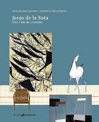 JESUS DE LA SOTA. UNA VIDA DE CREACIÓN