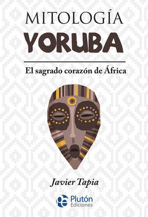 MITOLOGÍA YORUBA. EL SAGRADO CORAZÓN DE ÁFRICA