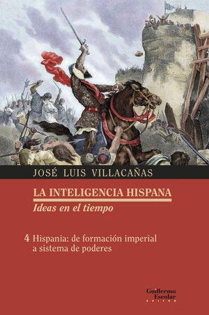 LA INTELIGENCIA HISPANA. IDEAS EN EL TIEMPO 4 HISPANIA, DE FORMACIÓN IMPERIAL A SISTEMA DE PODERES