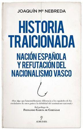 HISTORIA TRAICIONADA.NACIÓN ESPAÑOLA Y REFUTACIÓN DEL NACIONALISMO VASCO