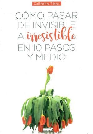 CÓMO PASAR DE INVISIBLE A IRRESISTIBLE EN 10 PASOS Y MEDIO
