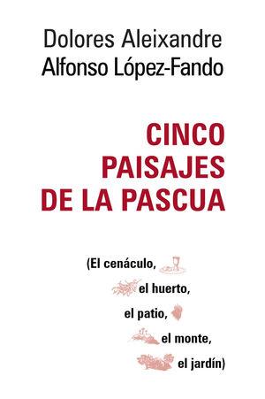 CINCO PAISAJES DE LA PASCUA. EL CENÁCULO, EL HUERTO, EL PATIO, EL MONTE, EL JARDÍN