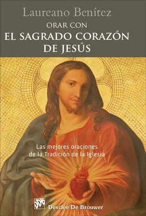 ORAR CON EL SAGRADO CORAZON DE JESUS. LAS MEJORES ORACIONES DE LA TRADICIÓN DE LA IGLESIA
