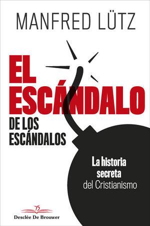 EL ESCANDALO DE LOS ESCANDALOS. LA HISTORIA SECRETA DEL CRISTIANISMO