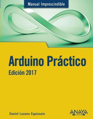 ARDUINO PRÁCTICO. EDICIÓN 2017 - MANUAL IMPRESCINDIBLE