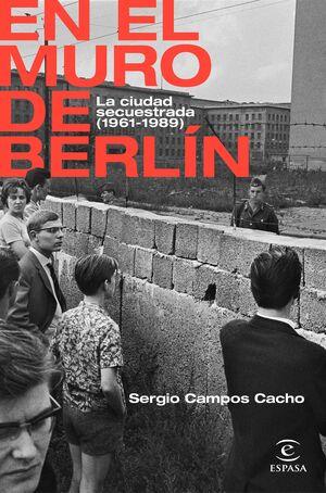 EN EL MURO DE BERLÍN. LA CIUDAD SECUESTRADA (1961-1989)