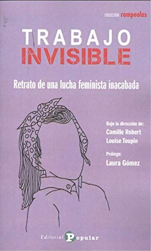 TRABAJO INVISIBLE. RETRATO DE UNA LUCHA FEMINISTA INACABADA
