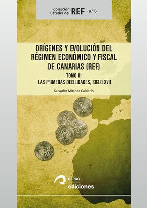 ORÍGENES Y EVOLUCION DEL REGIMEN ECONOMICO Y FISCAL DE CANARIAS (REF) T.III