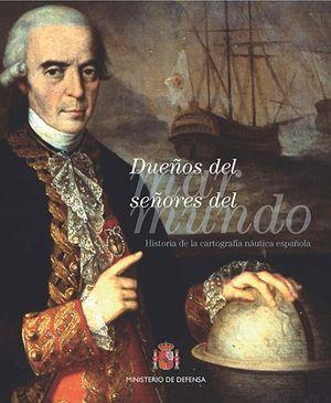 DUEÑOS DEL MAR SEÑORES DEL MUNDO. HISTORIA DE LA CARTOGRAFÍA NÁUTICA ESPAÑOLA