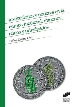 INSTITUCIONES Y PODERES EN LA EUROPA MEDIEVAL. IMPERIOS, REINOS Y PRINCIPADOS
