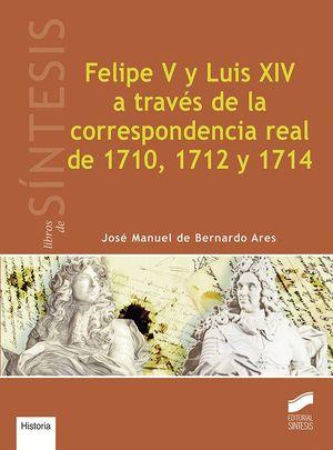 FELIPE V Y LUIS XIV A TRAV�S DE LA CORRESPONDENCIA REAL DE 1710, 1712 Y 1714