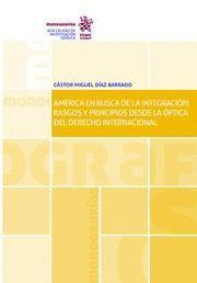 AMERICA EN BUSCA DE LA INTEGRACION: RASGOS Y PRINCIPIOS DESDE LA OPTICA DEL DERECHO INTERNACIONAL
