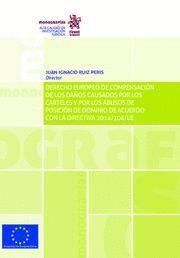 DERECHO EUROPEO DE COMPENSACION DE LOS DAÑOS CAUSADOS POR LOS CARTELES Y POR LOS ABUSOS DE POSICIÓN DE DOMINIO DE ACUERDO CON LA DIRECTIVA 2014/104/UE