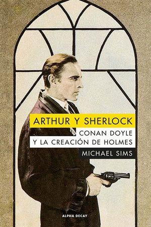 ARTHUR Y SHERLOCK. CONAN DOYLE Y LA CREACIÓN DE HOLMES