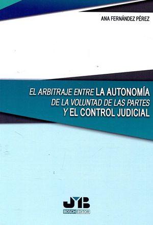 EL ARBITRAJE ENTRE LA AUTONOMÍA DE LA VOLUNTAD DE LAS PARTES Y EL CONTROL JUDICIAL