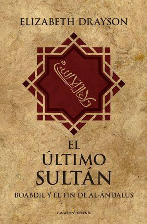 EL ULTIMO SULTÁN. BOABDIL Y EL FIN DE AL-ANDALUS