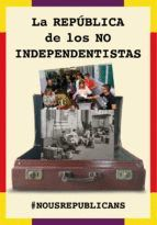LA REPUBLICA DE LOS NO INDEPENDENTISTAS