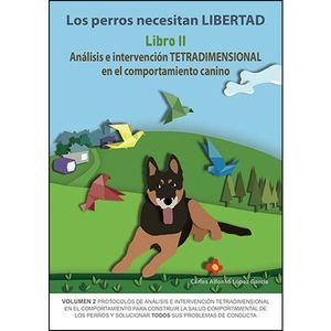 LOS PERROS NECESITAN LIBERTAD. LIBRO II ANALISIS E INTERVENCION TETRADIMENSIONAL EN EL COMPORTAMIENTO CANINO