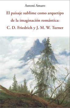 EL PAISAJE SUBLIME COMO ARQUETIPO DE LA IMAGINACIÓN ROMÁNTICA: C.D. FRIEDRICH Y J.M.TURNER