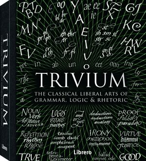 TRIVIUM. THE CLASSICAL LIBERAL ARTS OF GRAMMAR, LOGIC & RHETORIC